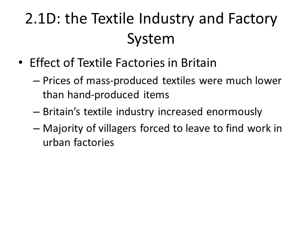 2.1D: the Textile Industry and Factory System Effect of Textile Factories in Britain – Prices of mass-produced textiles were much lower than hand-produced items – Britain's textile industry increased enormously – Majority of villagers forced to leave to find work in urban factories