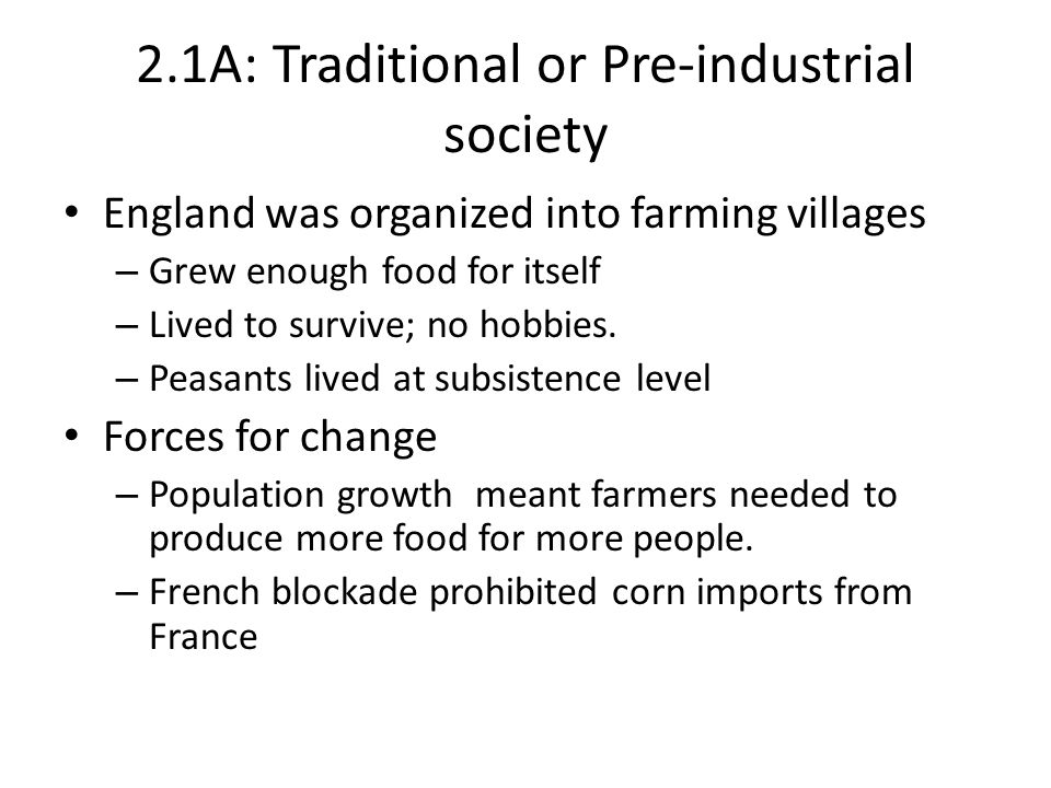 2.1A: Traditional or Pre-industrial society England was organized into farming villages – Grew enough food for itself – Lived to survive; no hobbies.
