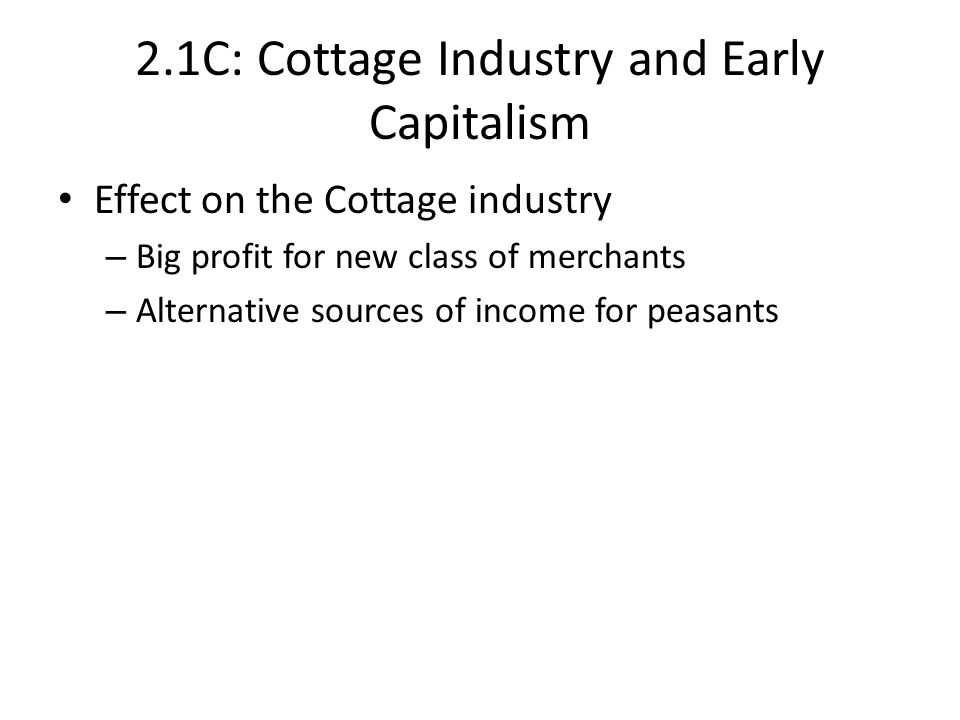 2.1C: Cottage Industry and Early Capitalism Effect on the Cottage industry – Big profit for new class of merchants – Alternative sources of income for peasants
