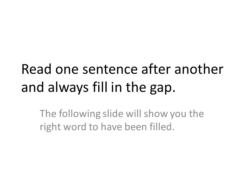 Read one sentence after another and always fill in the gap.
