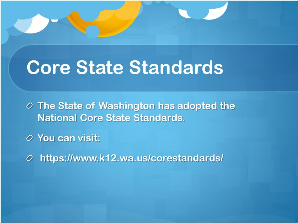 Core State Standards The State of Washington has adopted the National Core State Standards.