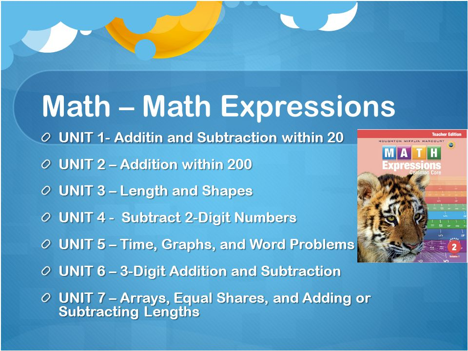 Math – Math Expressions UNIT 1- Additin and Subtraction within 20 UNIT 2 – Addition within 200 UNIT 3 – Length and Shapes UNIT 4 - Subtract 2-Digit Numbers UNIT 5 – Time, Graphs, and Word Problems UNIT 6 – 3-Digit Addition and Subtraction UNIT 7 – Arrays, Equal Shares, and Adding or Subtracting Lengths