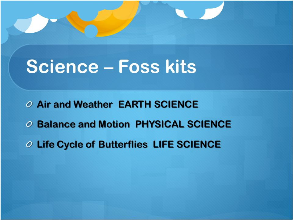 Science – Foss kits Air and Weather EARTH SCIENCE Balance and Motion PHYSICAL SCIENCE Life Cycle of Butterflies LIFE SCIENCE