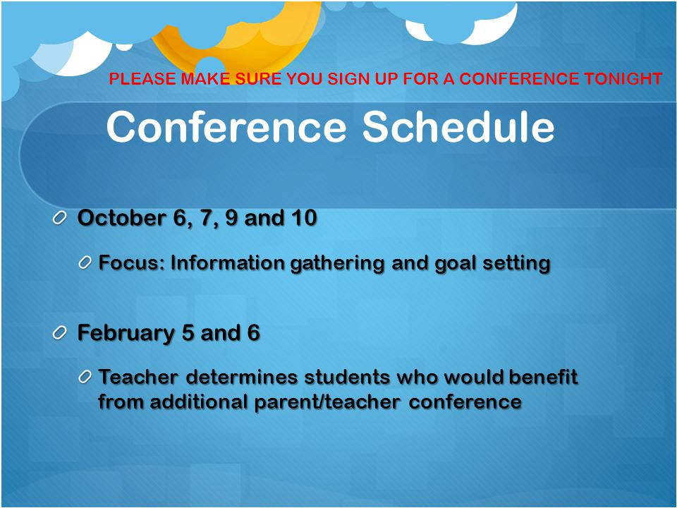 Conference Schedule October 6, 7, 9 and 10 Focus: Information gathering and goal setting February 5 and 6 Teacher determines students who would benefit from additional parent/teacher conference PLEASE MAKE SURE YOU SIGN UP FOR A CONFERENCE TONIGHT