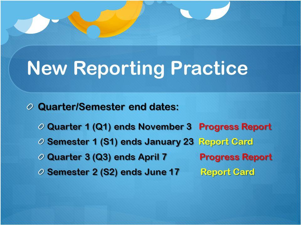 New Reporting Practice Quarter/Semester end dates: Quarter 1 (Q1) ends November 3 Progress Report Semester 1 (S1) ends January 23 Report Card Quarter 3 (Q3) ends April 7 Progress Report Semester 2 (S2) ends June 17 Report Card