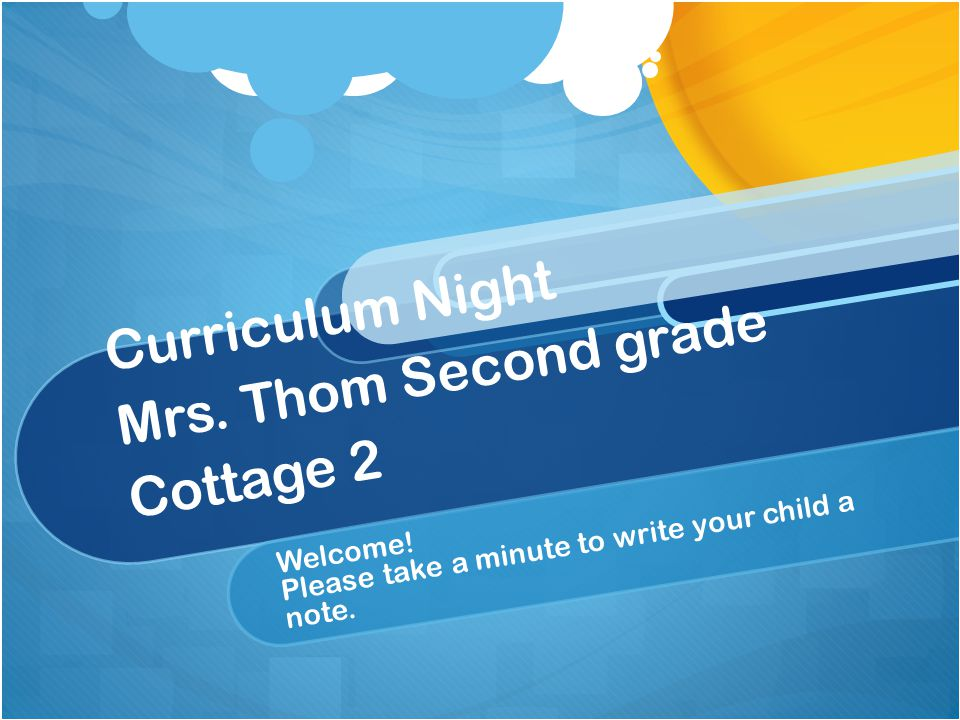 Curriculum Night Mrs. Thom Second grade Cottage 2 Welcome.