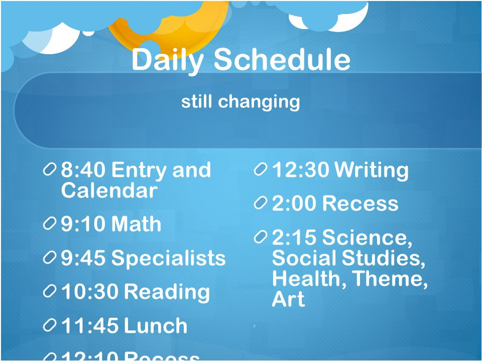 Daily Schedule still changing 8:40 Entry and Calendar 9:10 Math 9:45 Specialists 10:30 Reading 11:45 Lunch 12:10 Recess 12:30 Writing 2:00 Recess 2:15 Science, Social Studies, Health, Theme, Art
