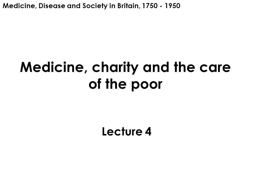 Medicine, charity and the care of the poor Lecture 4 Medicine, Disease and Society in Britain, 1750 - 1950