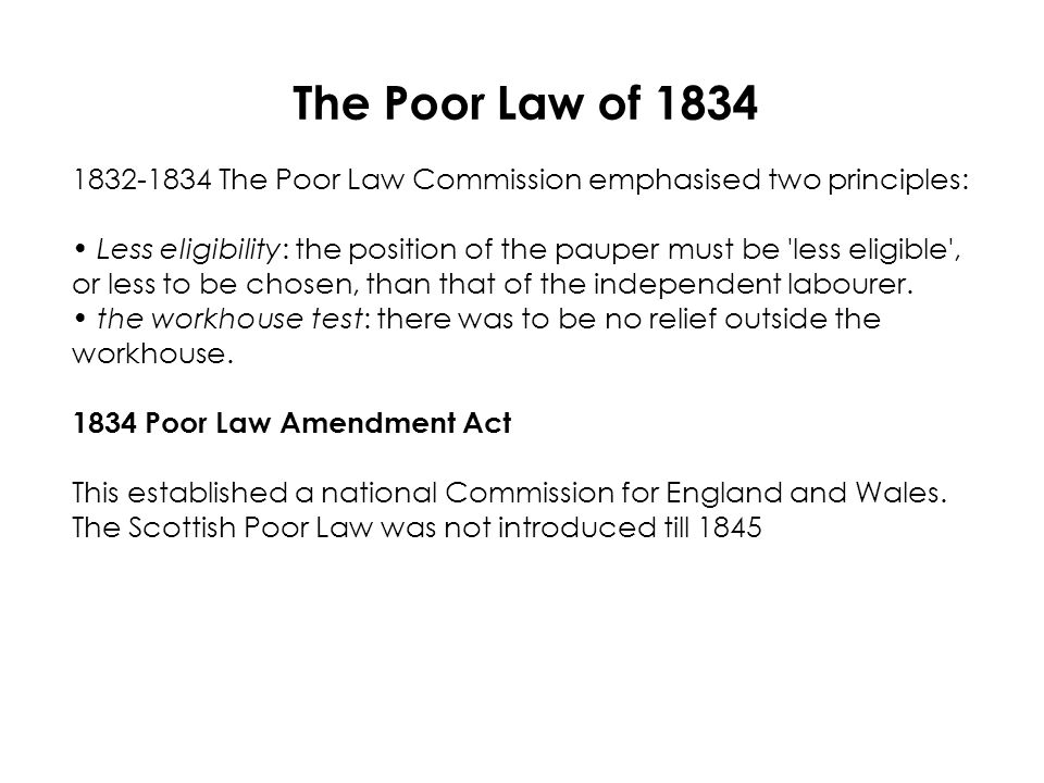 The Poor Law of 1834 1832-1834 The Poor Law Commission emphasised two principles: Less eligibility: the position of the pauper must be less eligible , or less to be chosen, than that of the independent labourer.