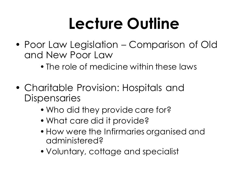 Lecture Outline Poor Law Legislation – Comparison of Old and New Poor Law The role of medicine within these laws Charitable Provision: Hospitals and Dispensaries Who did they provide care for.