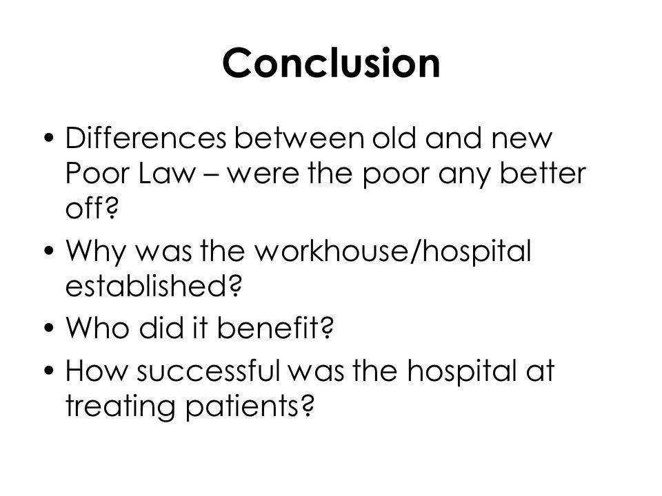 Conclusion Differences between old and new Poor Law – were the poor any better off.
