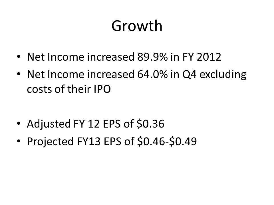 Growth Net Income increased 89.9% in FY 2012 Net Income increased 64.0% in Q4 excluding costs of their IPO Adjusted FY 12 EPS of $0.36 Projected FY13 EPS of $0.46-$0.49