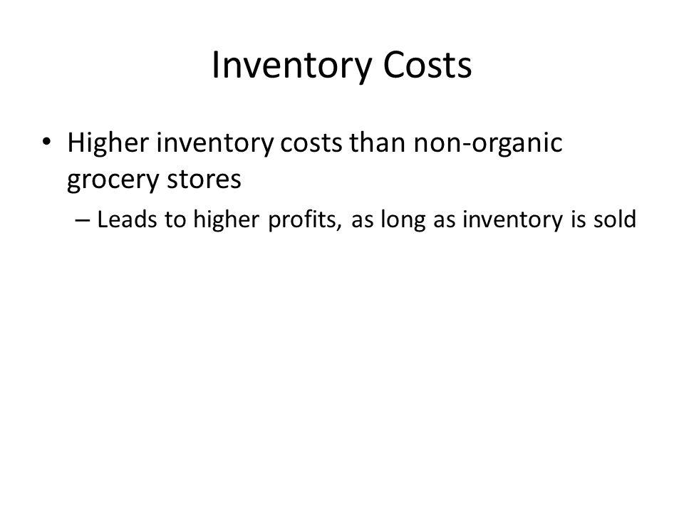 Inventory Costs Higher inventory costs than non-organic grocery stores – Leads to higher profits, as long as inventory is sold