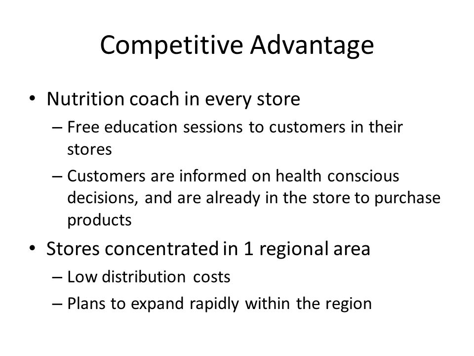 Competitive Advantage Nutrition coach in every store – Free education sessions to customers in their stores – Customers are informed on health conscious decisions, and are already in the store to purchase products Stores concentrated in 1 regional area – Low distribution costs – Plans to expand rapidly within the region