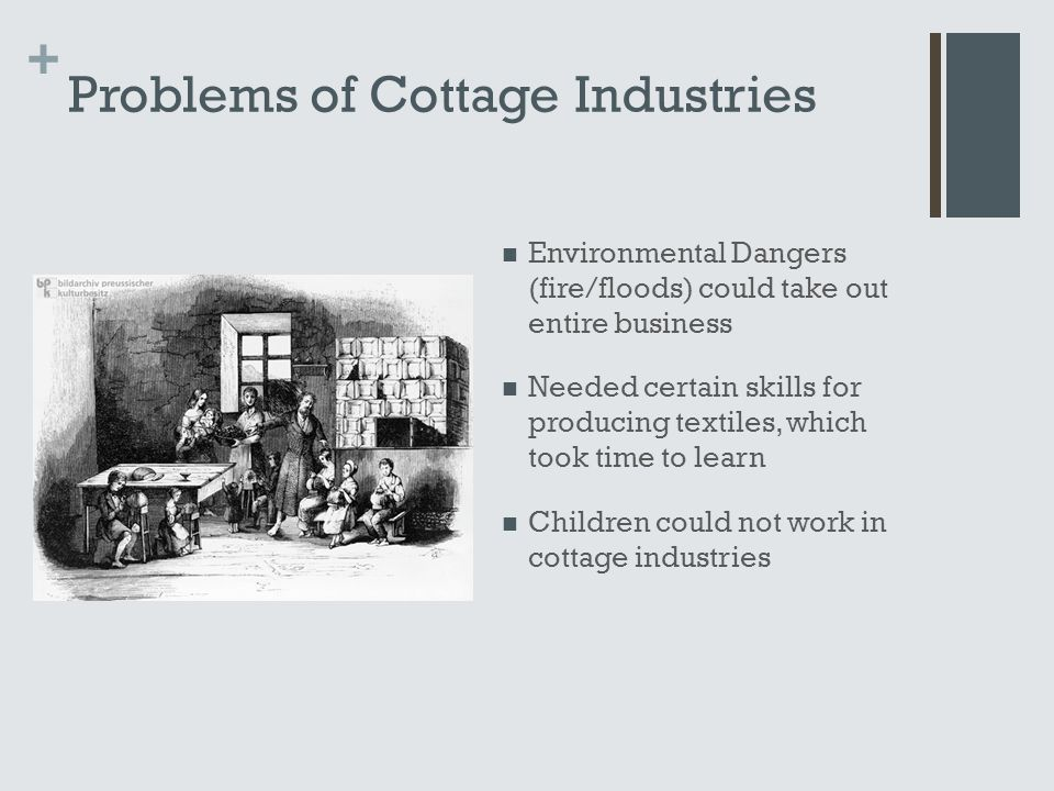 + Problems of Cottage Industries Environmental Dangers (fire/floods) could take out entire business Needed certain skills for producing textiles, which took time to learn Children could not work in cottage industries