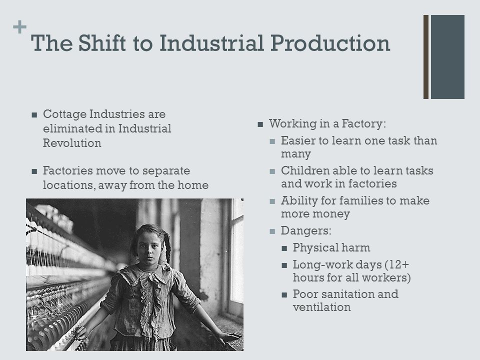 + The Shift to Industrial Production Cottage Industries are eliminated in Industrial Revolution Factories move to separate locations, away from the ho
