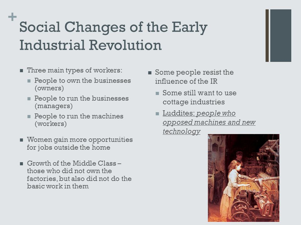 + Social Changes of the Early Industrial Revolution Three main types of workers: People to own the businesses (owners) People to run the businesses (m