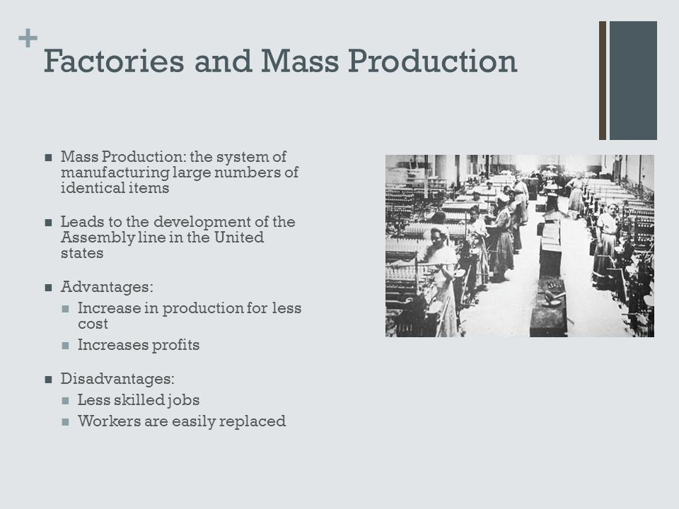 + Factories and Mass Production Mass Production: the system of manufacturing large numbers of identical items Leads to the development of the Assembly line in the United states Advantages: Increase in production for less cost Increases profits Disadvantages: Less skilled jobs Workers are easily replaced