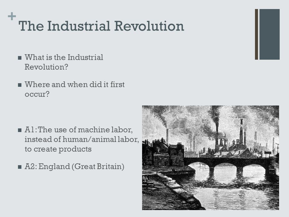 + The Industrial Revolution What is the Industrial Revolution? Where and when did it first occur? A1: The use of machine labor, instead of human/anima