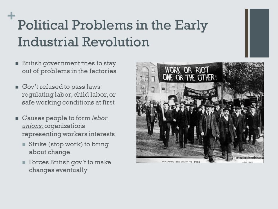 + Political Problems in the Early Industrial Revolution British government tries to stay out of problems in the factories Gov't refused to pass laws r