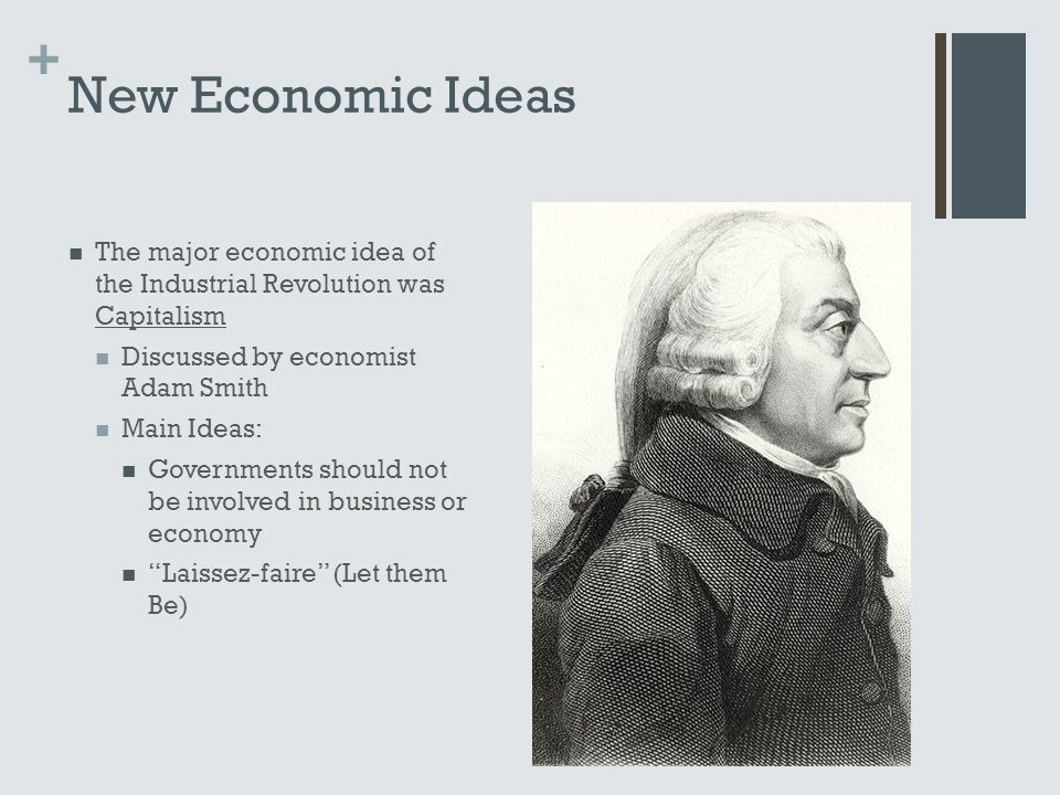+ New Economic Ideas The major economic idea of the Industrial Revolution was Capitalism Discussed by economist Adam Smith Main Ideas: Governments should not be involved in business or economy Laissez-faire (Let them Be)