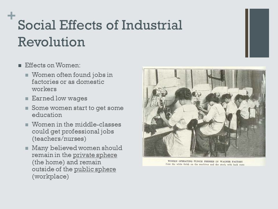 + Social Effects of Industrial Revolution Effects on Women: Women often found jobs in factories or as domestic workers Earned low wages Some women sta