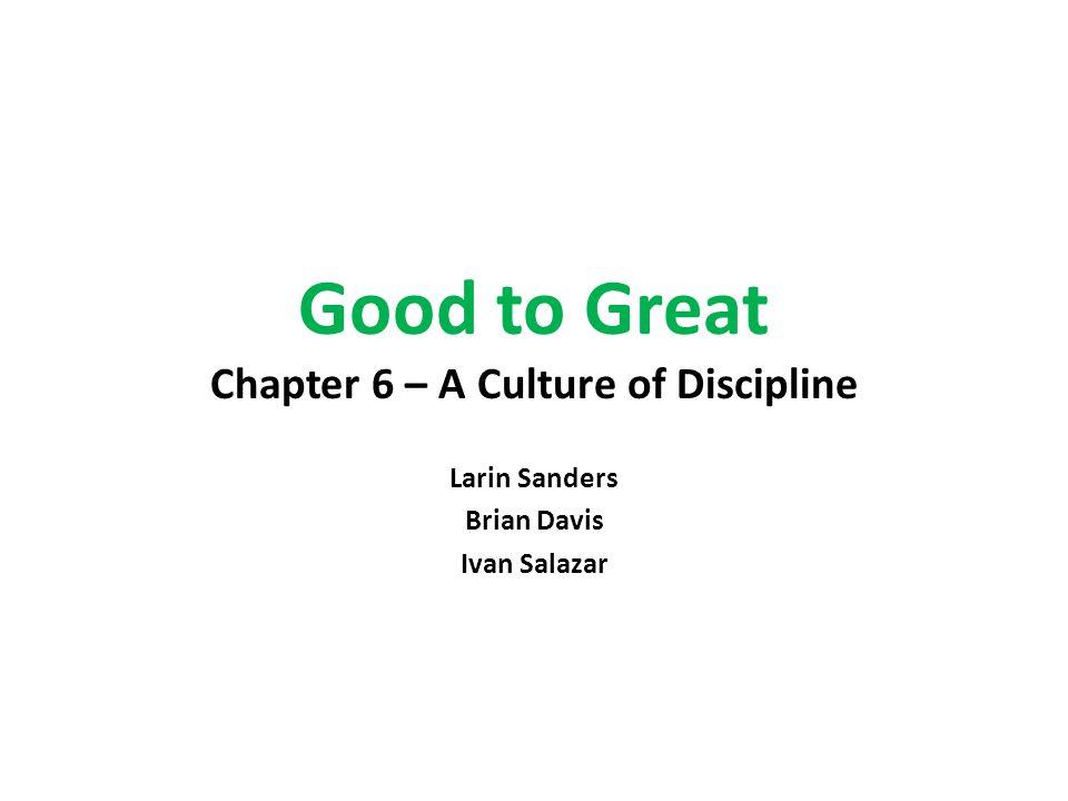Good to Great Chapter 6 – A Culture of Discipline Larin Sanders Brian Davis Ivan Salazar