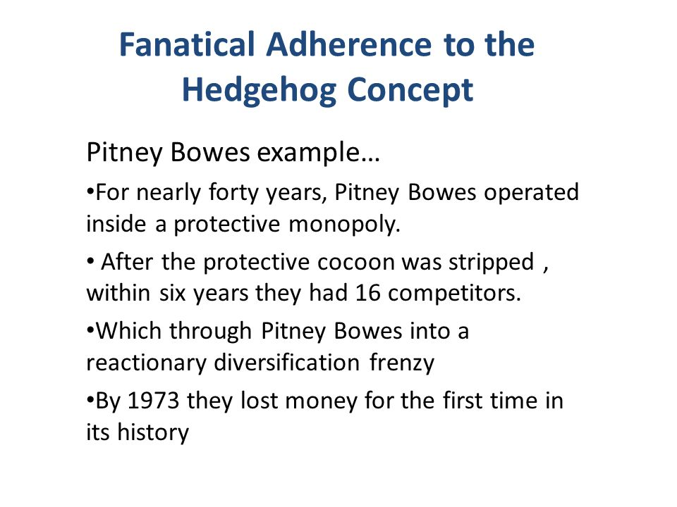 Fanatical Adherence to the Hedgehog Concept Pitney Bowes example… For nearly forty years, Pitney Bowes operated inside a protective monopoly. After th