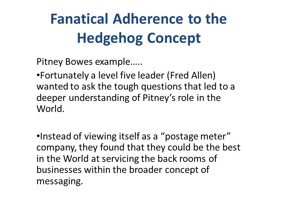Fanatical Adherence to the Hedgehog Concept Pitney Bowes example….. Fortunately a level five leader (Fred Allen) wanted to ask the tough questions tha