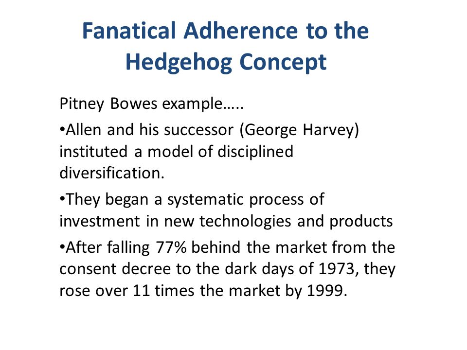 Fanatical Adherence to the Hedgehog Concept Pitney Bowes example….. Allen and his successor (George Harvey) instituted a model of disciplined diversif