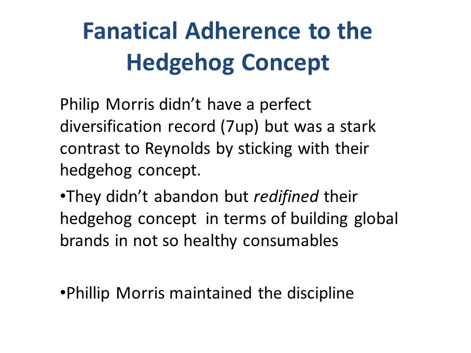 Fanatical Adherence to the Hedgehog Concept Philip Morris didn't have a perfect diversification record (7up) but was a stark contrast to Reynolds by s