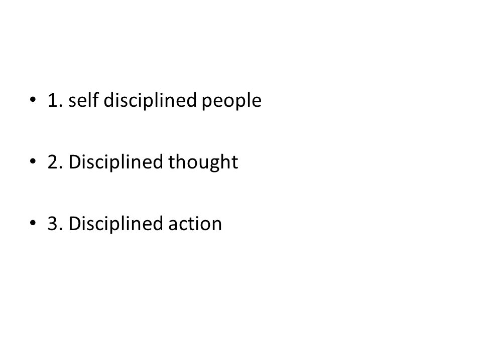 1. self disciplined people 2. Disciplined thought 3. Disciplined action