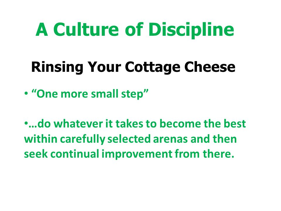 """A Culture of Discipline Rinsing Your Cottage Cheese """"One more small step"""" …do whatever it takes to become the best within carefully selected arenas an"""