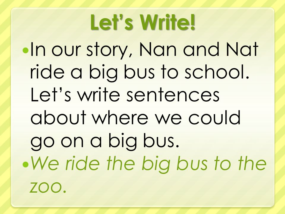 Let's Write. In our story, Nan and Nat ride a big bus to school.