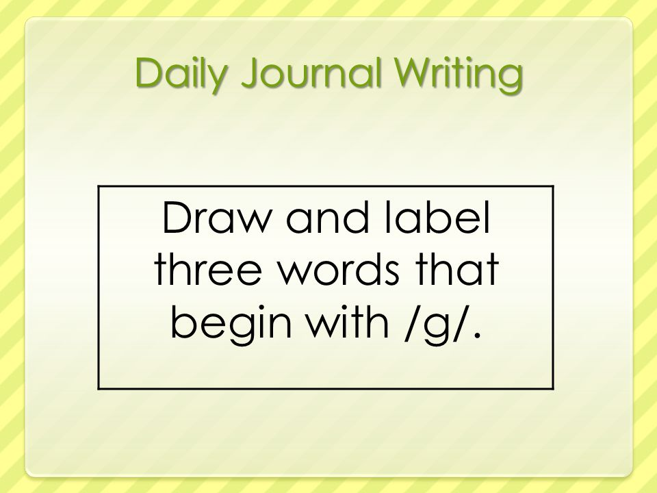 Daily Journal Writing Draw and label three words that begin with /g/.