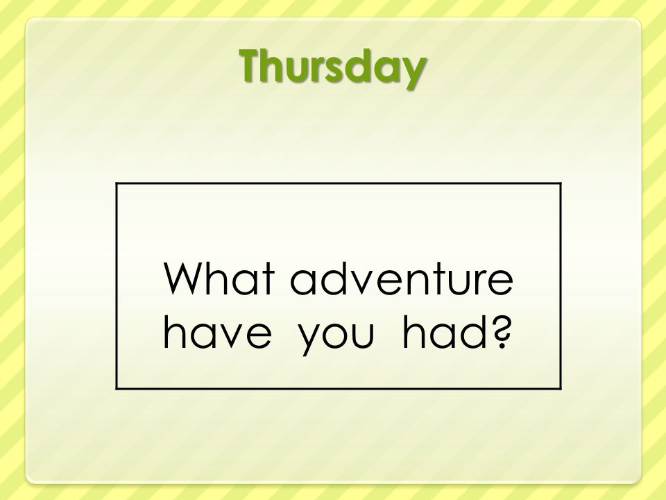 Thursday What adventure have you had