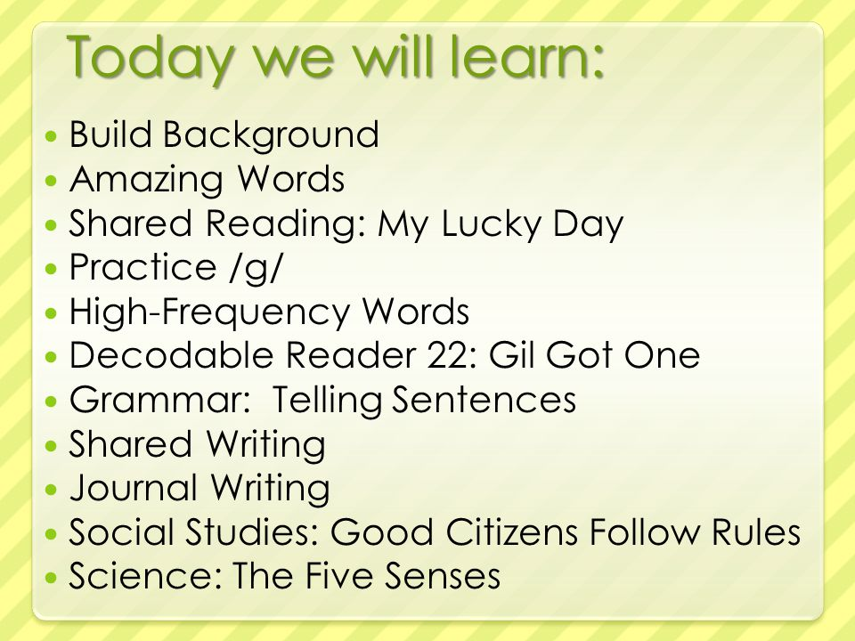 Today we will learn: Build Background Amazing Words Shared Reading: My Lucky Day Practice /g/ High-Frequency Words Decodable Reader 22: Gil Got One Grammar: Telling Sentences Shared Writing Journal Writing Social Studies: Good Citizens Follow Rules Science: The Five Senses