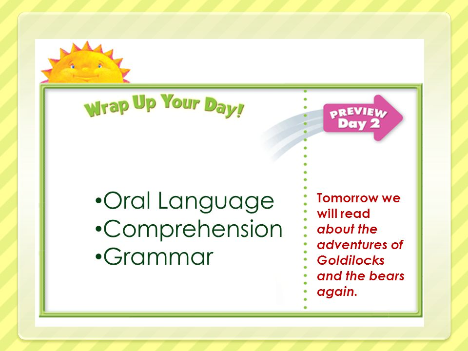 Oral Language Comprehension Grammar Tomorrow we will read about the adventures of Goldilocks and the bears again.