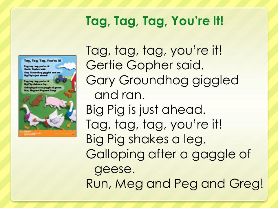 Tag, Tag, Tag, You're It. Tag, tag, tag, you're it.