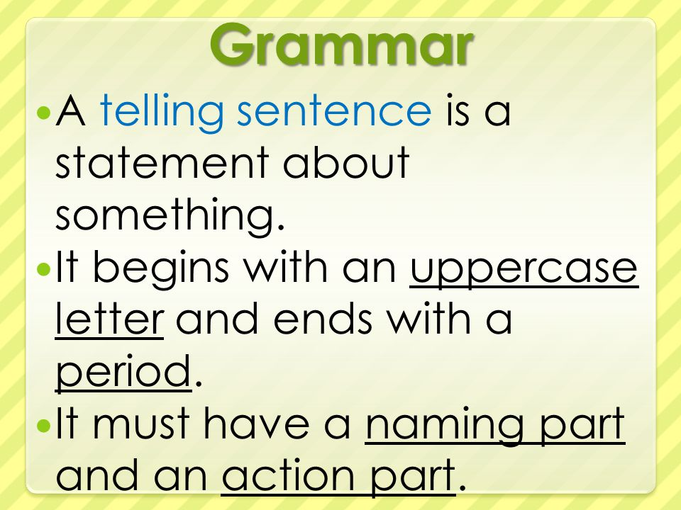 Grammar A telling sentence is a statement about something.