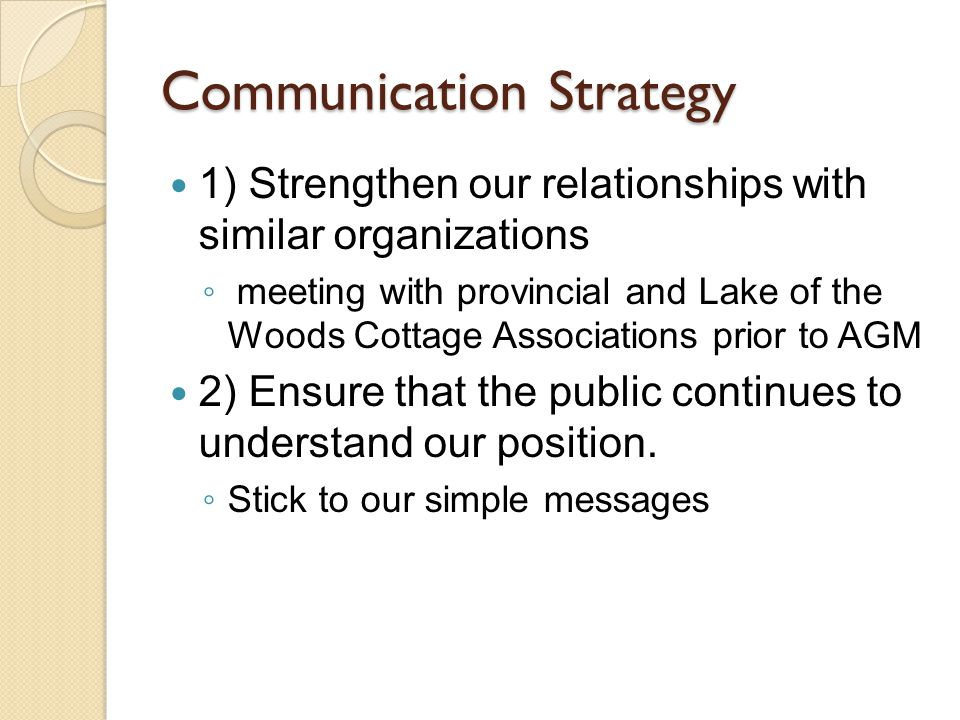 Communication Strategy 1) Strengthen our relationships with similar organizations ◦ meeting with provincial and Lake of the Woods Cottage Associations prior to AGM 2) Ensure that the public continues to understand our position.