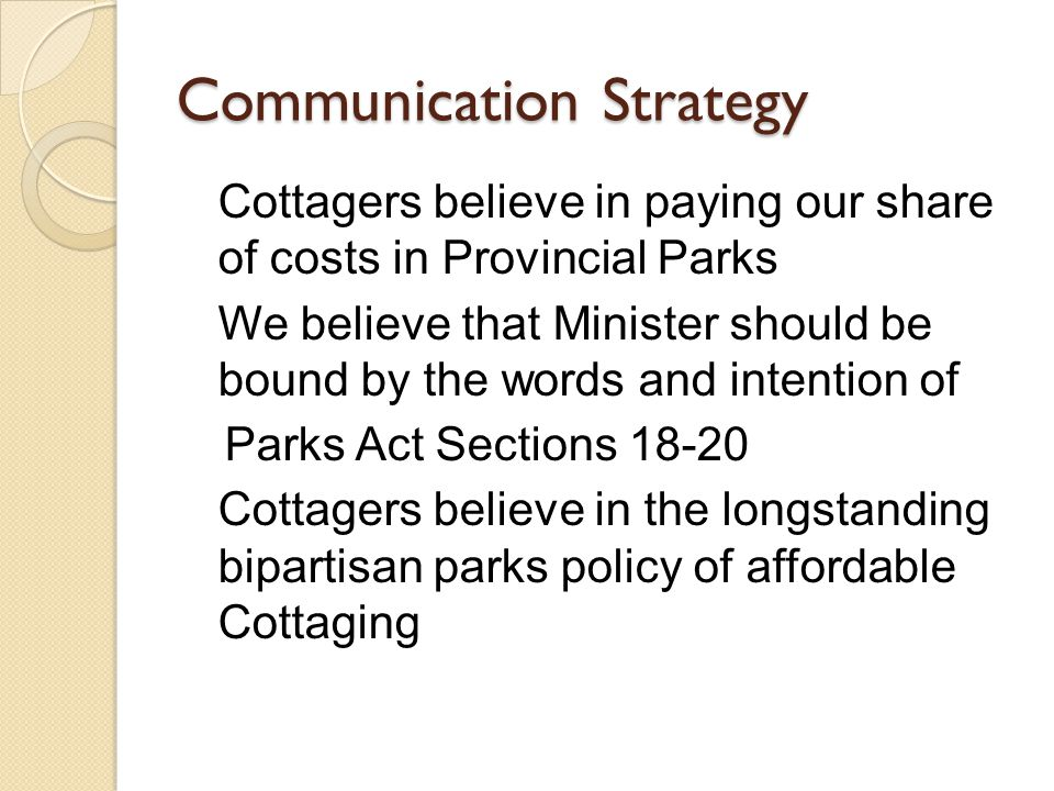 Communication Strategy Cottagers believe in paying our share of costs in Provincial Parks We believe that Minister should be bound by the words and intention of Parks Act Sections 18-20 Cottagers believe in the longstanding bipartisan parks policy of affordable Cottaging