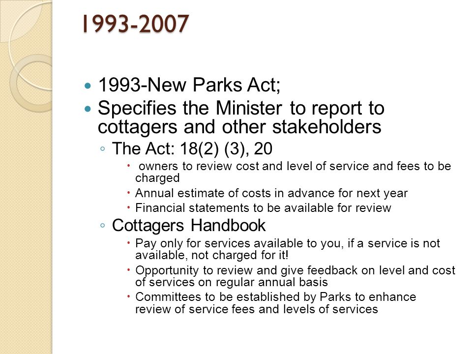 1993-2007 1993-New Parks Act; Specifies the Minister to report to cottagers and other stakeholders ◦ The Act: 18(2) (3), 20  owners to review cost and level of service and fees to be charged  Annual estimate of costs in advance for next year  Financial statements to be available for review ◦ Cottagers Handbook  Pay only for services available to you, if a service is not available, not charged for it.