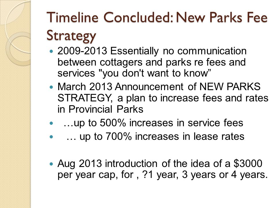 Timeline Concluded: New Parks Fee Strategy 2009-2013 Essentially no communication between cottagers and parks re fees and services you don t want to know March 2013 Announcement of NEW PARKS STRATEGY, a plan to increase fees and rates in Provincial Parks …up to 500% increases in service fees … up to 700% increases in lease rates Aug 2013 introduction of the idea of a $3000 per year cap, for, 1 year, 3 years or 4 years.