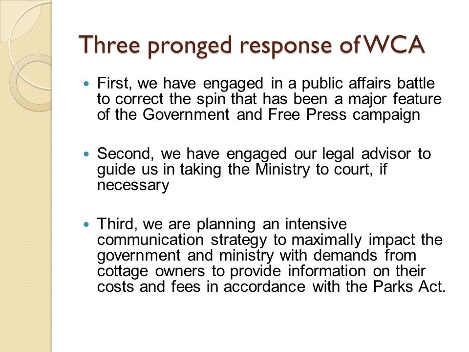 Three pronged response of WCA First, we have engaged in a public affairs battle to correct the spin that has been a major feature of the Government and Free Press campaign Second, we have engaged our legal advisor to guide us in taking the Ministry to court, if necessary Third, we are planning an intensive communication strategy to maximally impact the government and ministry with demands from cottage owners to provide information on their costs and fees in accordance with the Parks Act.