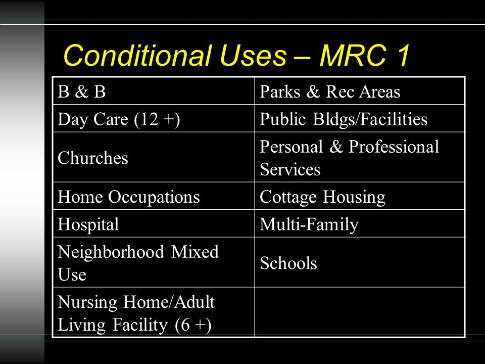 Conditional Uses – MRC 1 B & BParks & Rec Areas Day Care (12 +)Public Bldgs/Facilities Churches Personal & Professional Services Home OccupationsCottage Housing HospitalMulti-Family Neighborhood Mixed Use Schools Nursing Home/Adult Living Facility (6 +)