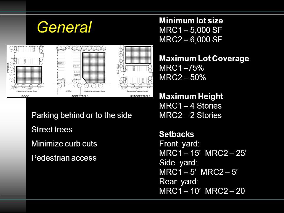 General Minimum lot size MRC1 – 5,000 SF MRC2 – 6,000 SF Maximum Lot Coverage MRC1 –75% MRC2 – 50% Maximum Height MRC1 – 4 Stories MRC2 – 2 Stories Setbacks Front yard: MRC1 – 15' MRC2 – 25' Side yard: MRC1 – 5' MRC2 – 5' Rear yard: MRC1 – 10' MRC2 – 20 Parking behind or to the side Street trees Minimize curb cuts Pedestrian access