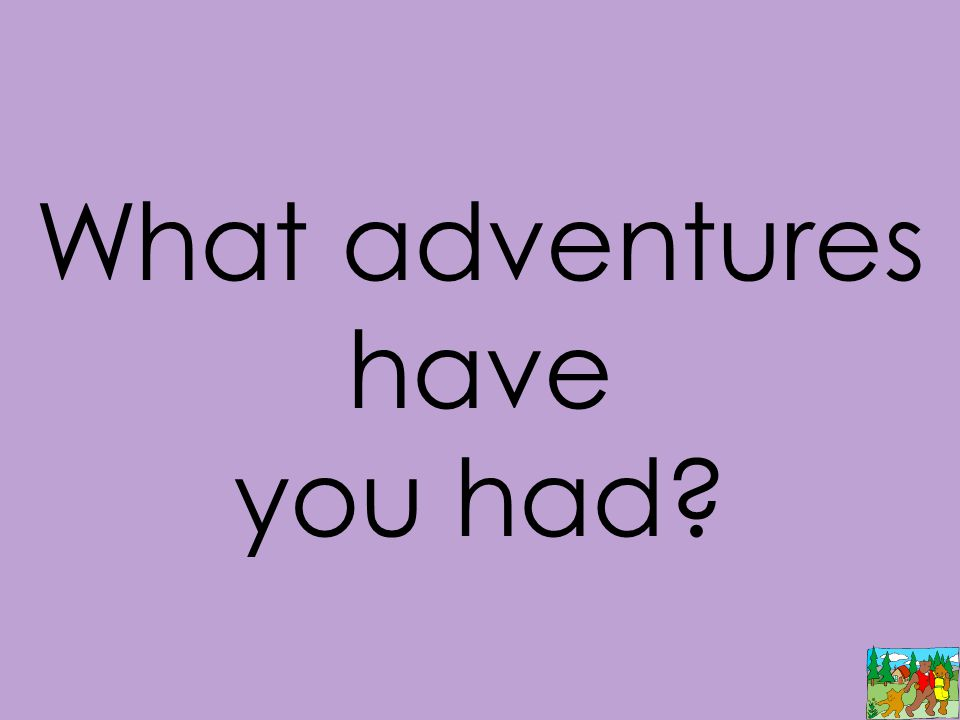 What adventures have you had?