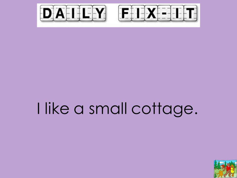 I like a small cottage.