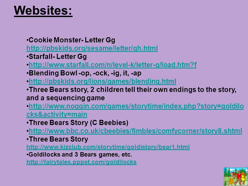 Websites: Cookie Monster- Letter Gg http://pbskids.org/sesame/letter/gh.html http://pbskids.org/sesame/letter/gh.html Starfall- Letter Gg http://www.starfall.com/n/level-k/letter-g/load.htm f Blending Bowl -op, -ock, -ig, it, -ap http://pbskids.org/lions/games/blending.html Three Bears story, 2 children tell their own endings to the story, and a sequencing game http://www.noggin.com/games/storytime/index.php story=goldilo cks&activity=mainhttp://www.noggin.com/games/storytime/index.php story=goldilo cks&activity=main Three Bears Story (C Beebies) http://www.bbc.co.uk/cbeebies/fimbles/comfycorner/story8.shtml Three Bears Story http://www.kizclub.com/storytime/goldistory/bear1.html http://www.kizclub.com/storytime/goldistory/bear1.html Goldilocks and 3 Bears games, etc.